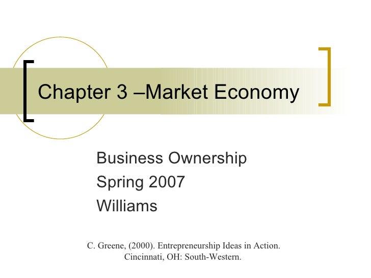 Chapter 3 –Market Economy Business Ownership Spring 2007 Williams C. Greene, (2000). Entrepreneurship Ideas in Action. Cin...