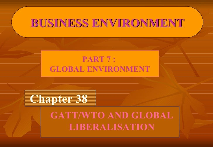 Chapter 38 GATT/WTO AND GLOBAL LIBERALISATION BUSINESS ENVIRONMENT PART 7 :  GLOBAL ENVIRONMENT