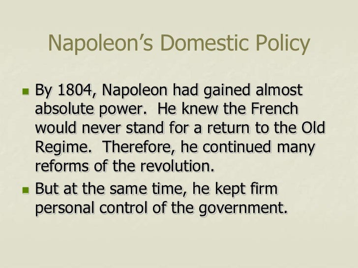 Napoleon's Domestic Policy   By 1804, Napoleon had gained almost    absolute power. He knew the French    would never sta...