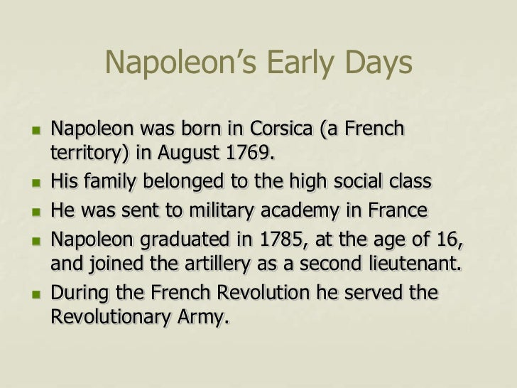 Napoleon's Early Days   Napoleon was born in Corsica (a French    territory) in August 1769.   His family belonged to th...