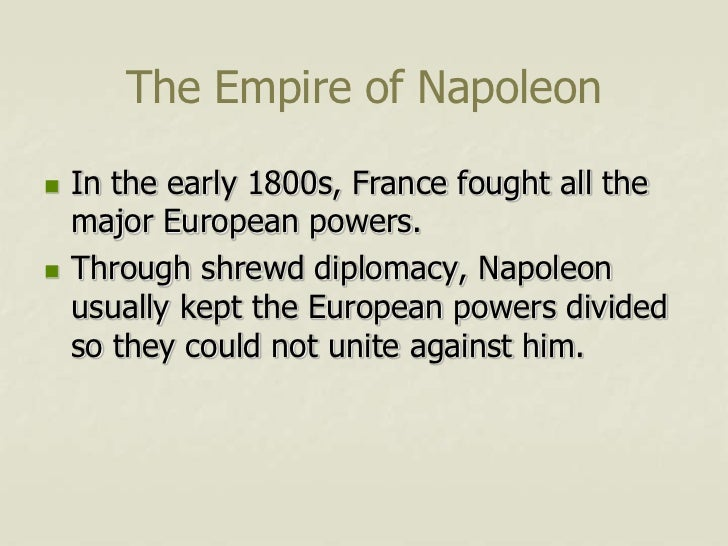 The Empire of Napoleon   In the early 1800s, France fought all the    major European powers.   Through shrewd diplomacy,...