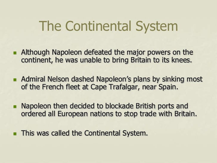 The Continental System   Although Napoleon defeated the major powers on the    continent, he was unable to bring Britain ...