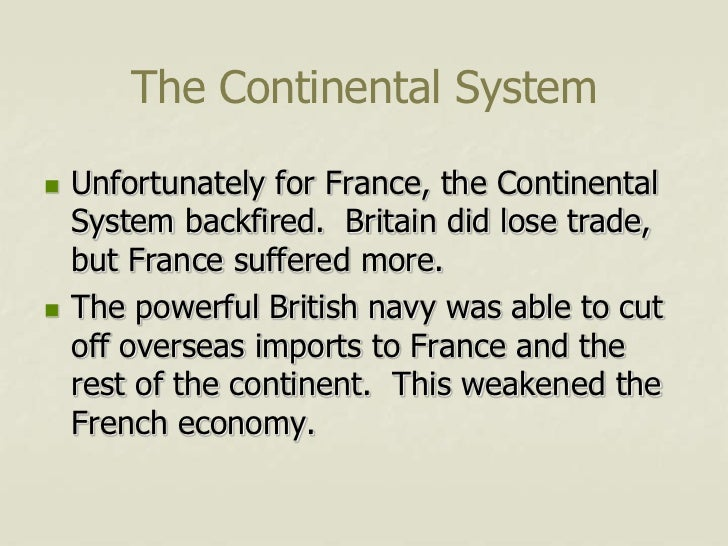 The Continental System   Unfortunately for France, the Continental    System backfired. Britain did lose trade,    but Fr...