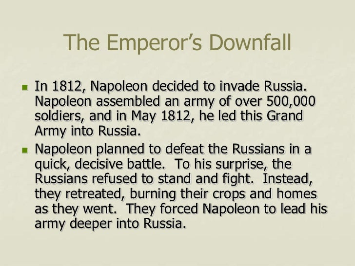 The Emperor's Downfall   In 1812, Napoleon decided to invade Russia.    Napoleon assembled an army of over 500,000    sol...