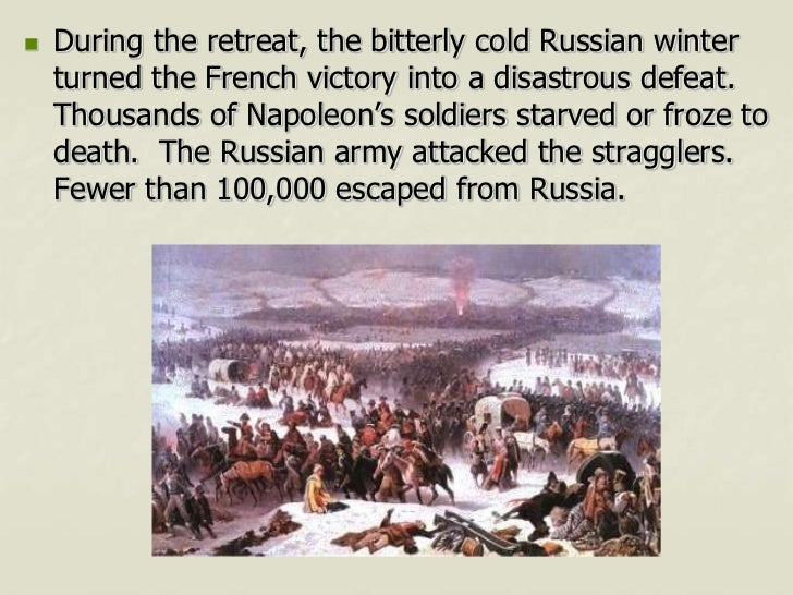    During the retreat, the bitterly cold Russian winter    turned the French victory into a disastrous defeat.    Thousan...