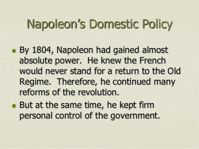 napoleon domestic policy Napoleon believed in the principles of the french revolution and governed accordingly, abolishing serfdom, protecting religious freedom, instituting universal education, establishing the bank of.