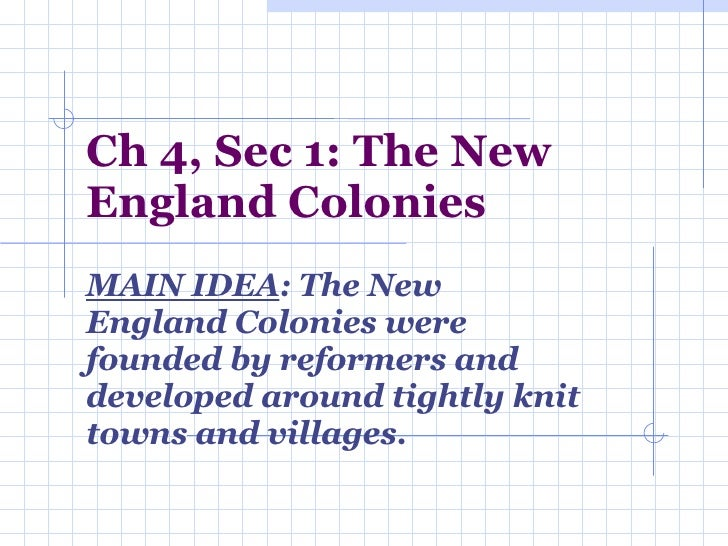 Ch 4, Sec 1: The New England Colonies MAIN IDEA : The New England Colonies were founded by reformers and developed around ...