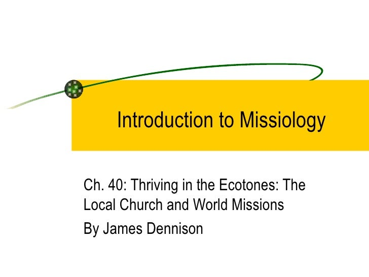 Introduction to MissiologyCh. 40: Thriving in the Ecotones: TheLocal Church and World MissionsBy James Dennison