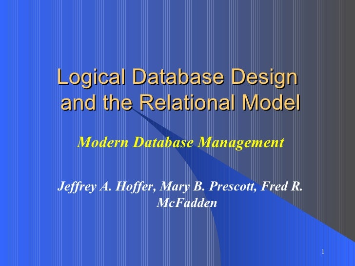 Logical Database Design  and the Relational Model Modern Database Management Jeffrey A. Hoffer, Mary B. Prescott, Fred R. ...