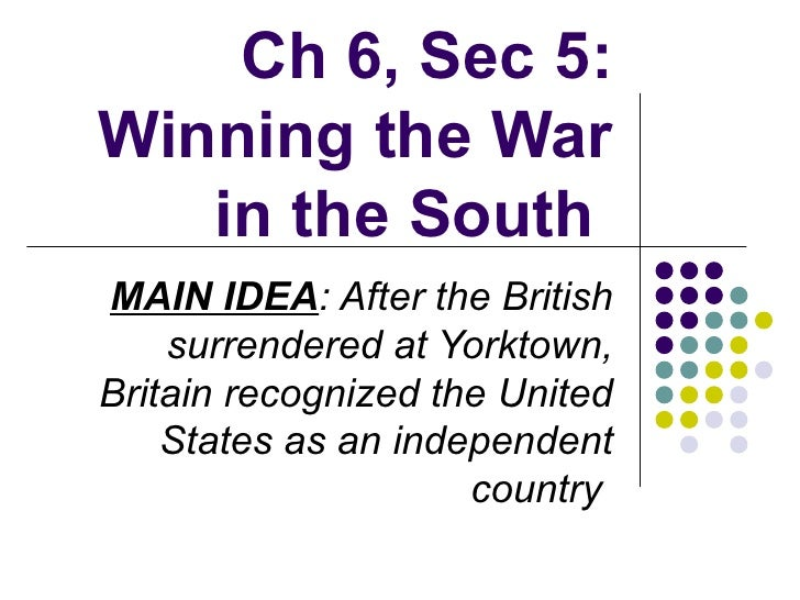 Ch 6, Sec 5: Winning the War in the South   MAIN IDEA : After the British surrendered at Yorktown, Britain recognized the ...