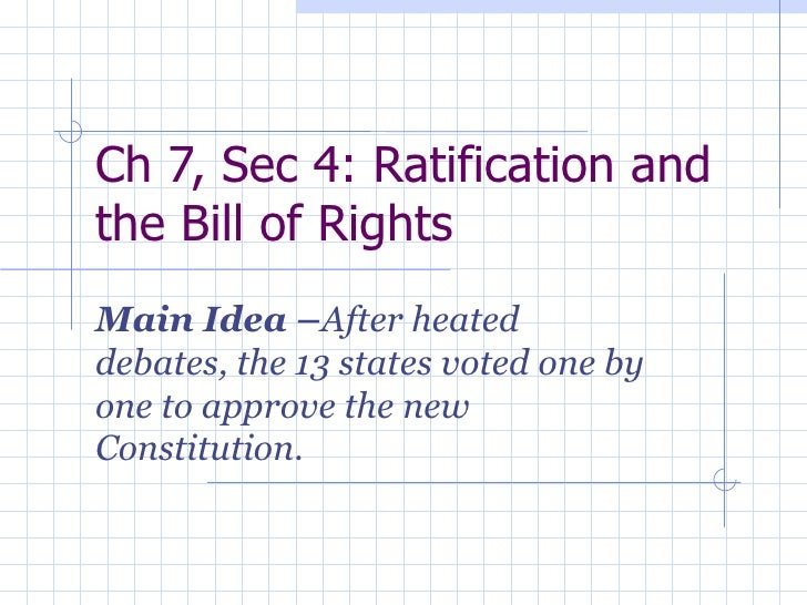 Ch 7, Sec 4: Ratification and the Bill of Rights  Main Idea – After heated debates, the 13 states voted one by one to appr...