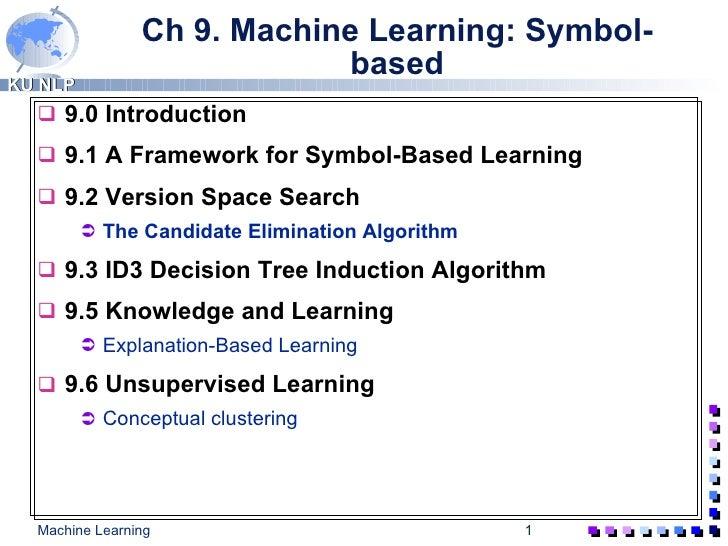 Ch 9. Machine Learning: Symbol-based <ul><li>9.0 Introduction </li></ul><ul><li>9.1 A Framework for Symbol-Based Learning ...