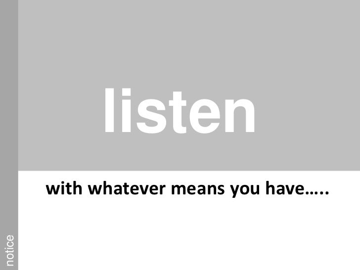 listen<br />notice<br />with whatever means you have…..<br />