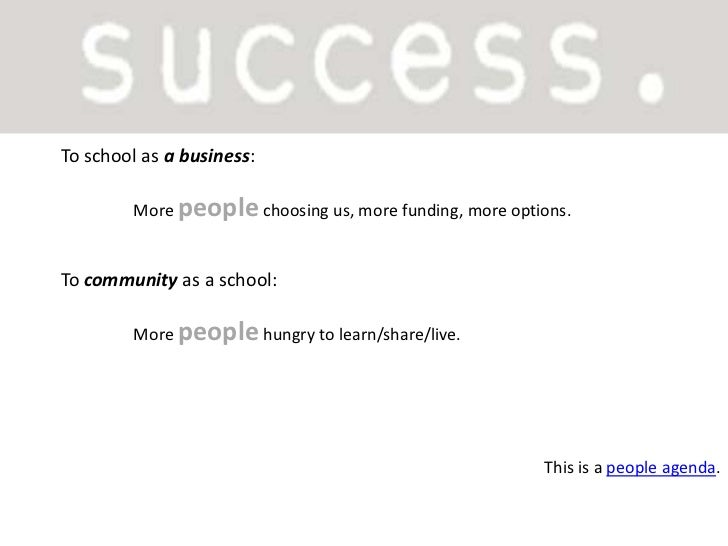 To school as a business:<br />More people choosing us, more funding, more options.<br />To communityas a school:<br />More...
