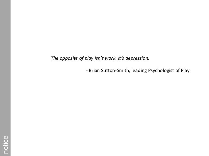 The opposite of play isn't work. It's depression.  <br />- Brian Sutton-Smith, leading Psychologist of Play<br />notice<br />