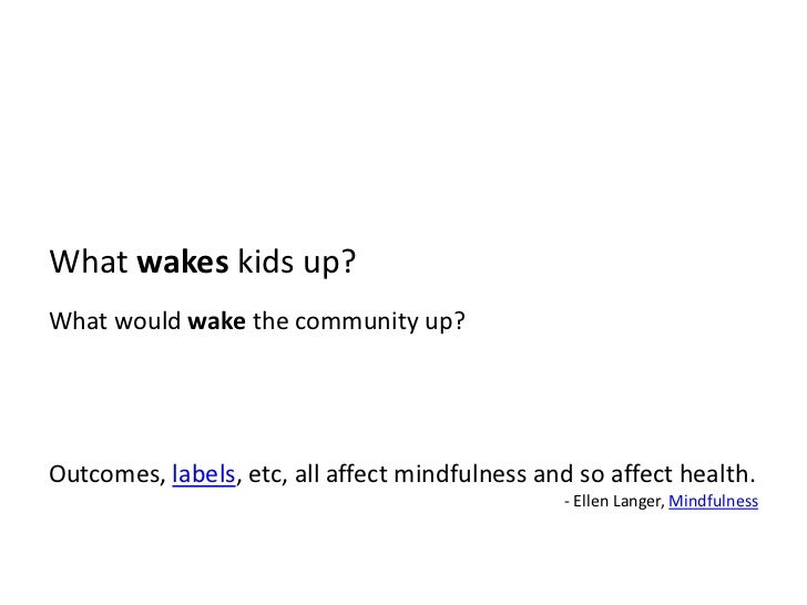 What wakes kids up?<br />What would wake the community up?<br />Outcomes, labels, etc, all affect mindfulness and so affec...