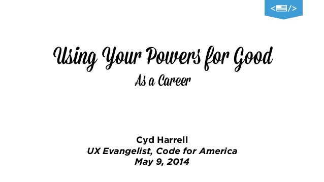 Using Your Powers for Good As a Career Cyd Harrell UX Evangelist, Code for America May 9, 2014