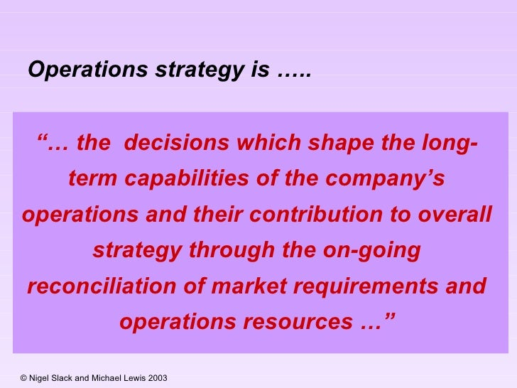 02 ch operations strategy in a The first idea is that operations strategy takes place in a dynamic environment as markets and resource capabilities change, the type of things operations strategy is called upon to do will also change.