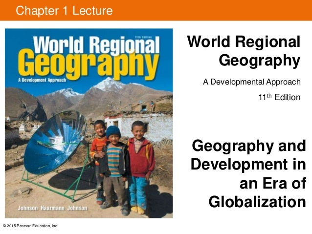 © 2015 Pearson Education, Inc. Chapter 1 Lecture World Regional Geography A Developmental Approach 11th Edition Geography ...
