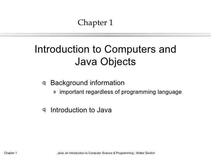 Chapter 1            Introduction to Computers and                     Java Objects             q   Background information...