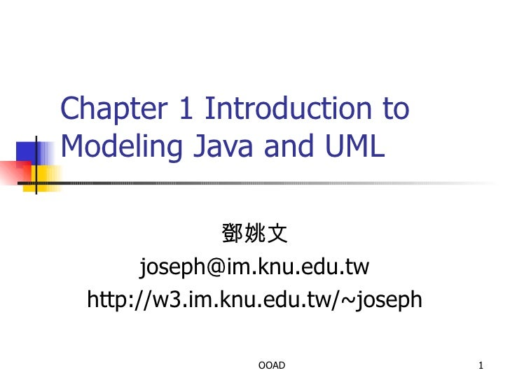 Chapter 1 Introduction to Modeling Java and UML 鄧姚文 [email_address] http://w3.im.knu.edu.tw/~joseph