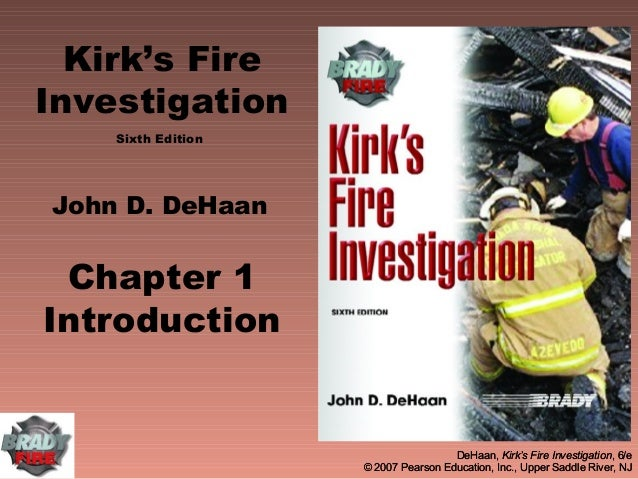 Kirk's FireInvestigation    Sixth EditionJohn D. DeHaan Chapter 1Introduction                                     DeHaan, ...