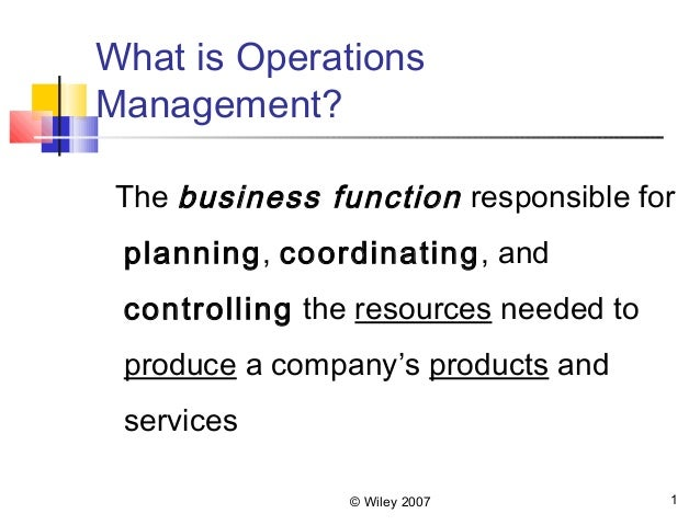 © Wiley 2007 1What is OperationsManagement?The business function responsible forplanning, coordinating, andcontrolling the...