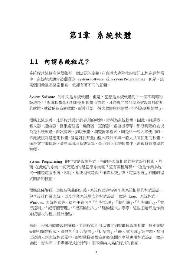 1 第1章 系統軟體 1.1 何謂系統程式? 系統程式這個名詞很難有一個公認的定義,在台灣大專院校的資訊工程系課程當 中,系統程式通常被翻譯為 System Software 或 System Programming,但是,這 兩個詞彙雖然緊密...