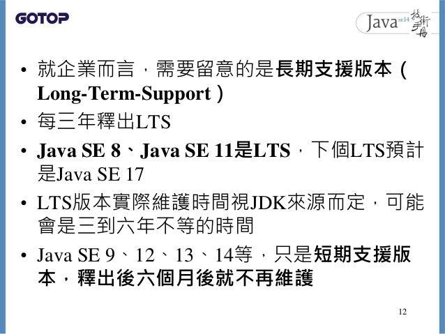 • 就企業而言,需要留意的是長期支援版本( Long-Term-Support) • 每三年釋出LTS • Java SE 8、Java SE 11是LTS,下個LTS預計 是Java SE 17 • LTS版本實際維護時間視JDK來源而定,可...