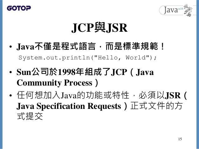 JCP與JSR • Java不僅是程式語言,而是標準規範! • Sun公司於1998年組成了JCP(Java Community Process) • 任何想加入Java的功能或特性,必須以JSR( Java Specification Req...