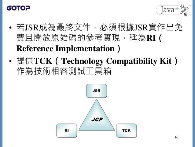 • 若JSR成為最終文件,必須根據JSR實作出免 費且開放原始碼的參考實現,稱為RI( Reference Implementation) • 提供TCK(Technology Compatibility Kit) 作為技術相容測試工具箱 16