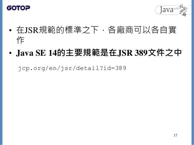 • 在JSR規範的標準之下,各廠商可以各自實 作 • Java SE 14的主要規範是在JSR 389文件之中 17 jcp.org/en/jsr/detail?id=389