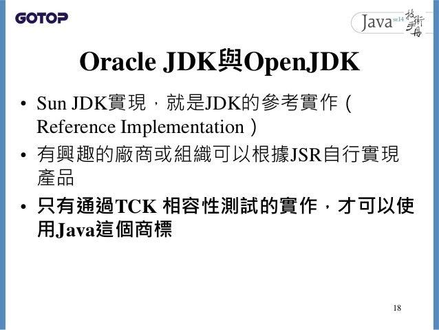 Oracle JDK與OpenJDK • Sun JDK實現,就是JDK的參考實作( Reference Implementation) • 有興趣的廠商或組織可以根據JSR自行實現 產品 • 只有通過TCK 相容性測試的實作,才可以使 用Ja...