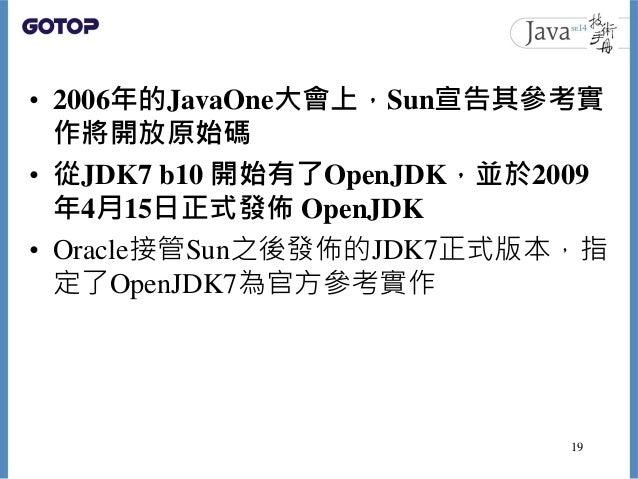 • 2006年的JavaOne大會上,Sun宣告其參考實 作將開放原始碼 • 從JDK7 b10 開始有了OpenJDK,並於2009 年4月15日正式發佈 OpenJDK • Oracle接管Sun之後發佈的JDK7正式版本,指 定了Open...