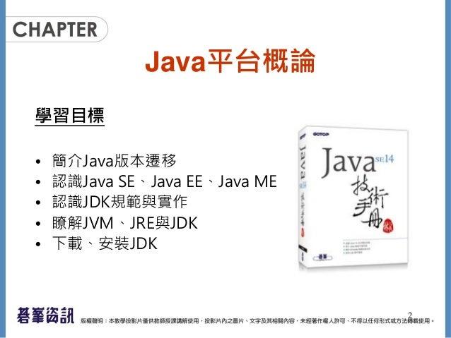 Java平台概論 學習目標 • 簡介Java版本遷移 • 認識Java SE、Java EE、Java ME • 認識JDK規範與實作 • 瞭解JVM、JRE與JDK • 下載、安裝JDK 2