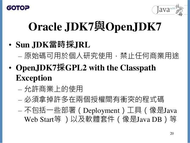 Oracle JDK7與OpenJDK7 • Sun JDK當時採JRL – 原始碼可用於個人研究使用,禁止任何商業用途 • OpenJDK7採GPL2 with the Classpath Exception – 允許商業上的使用 – 必須拿...
