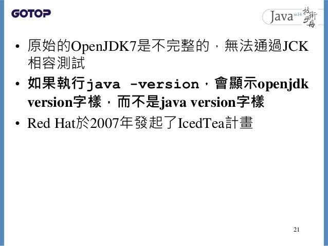 • 原始的OpenJDK7是不完整的,無法通過JCK 相容測試 • 如果執行java -version,會顯示openjdk version字樣,而不是java version字樣 • Red Hat於2007年發起了IcedTea計畫 21