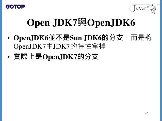Open JDK7與OpenJDK6 • OpenJDK6並不是Sun JDK6的分支,而是將 OpenJDK7中JDK7的特性拿掉 • 實際上是OpenJDK7的分支 22