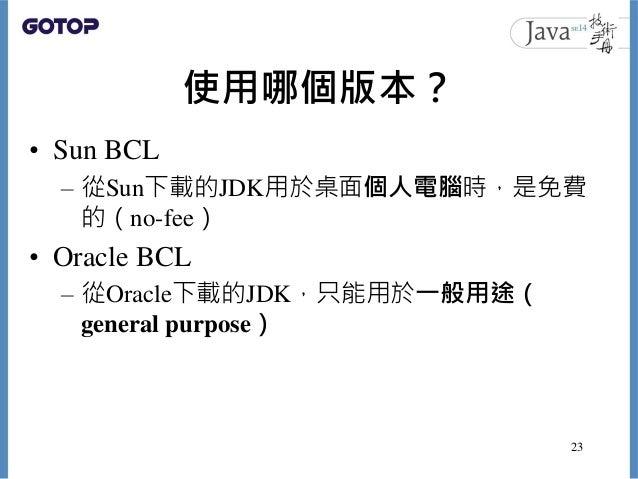 使用哪個版本? • Sun BCL – 從Sun下載的JDK用於桌面個人電腦時,是免費 的(no-fee) • Oracle BCL – 從Oracle下載的JDK,只能用於一般用途( general purpose) 23