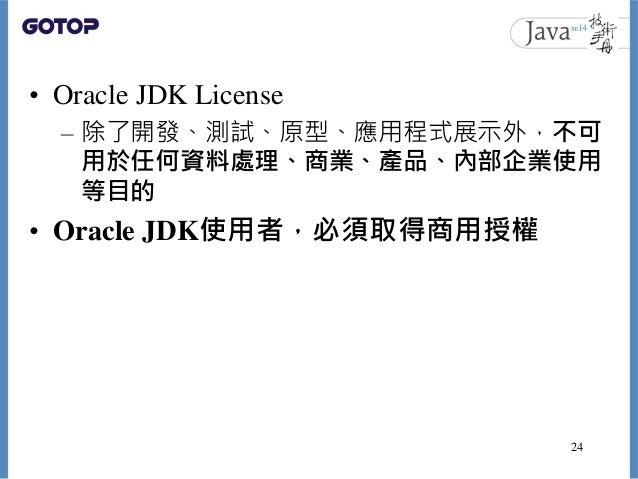 • Oracle JDK License – 除了開發、測試、原型、應用程式展示外,不可 用於任何資料處理、商業、產品、內部企業使用 等目的 • Oracle JDK使用者,必須取得商用授權 24