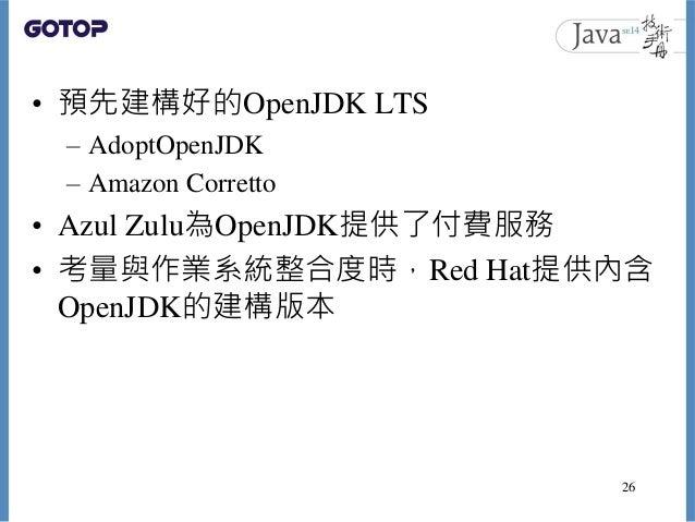 • 預先建構好的OpenJDK LTS – AdoptOpenJDK – Amazon Corretto • Azul Zulu為OpenJDK提供了付費服務 • 考量與作業系統整合度時,Red Hat提供內含 OpenJDK的建構版本 26