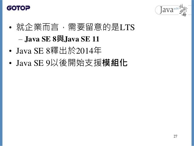 • 就企業而言,需要留意的是LTS – Java SE 8與Java SE 11 • Java SE 8釋出於2014年 • Java SE 9以後開始支援模組化 27