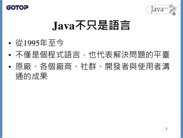 Java不只是語言 • 從1995年至今 • 不僅是個程式語言,也代表解決問題的平臺 • 原廠、各個廠商、社群、開發者與使用者溝 通的成果 3