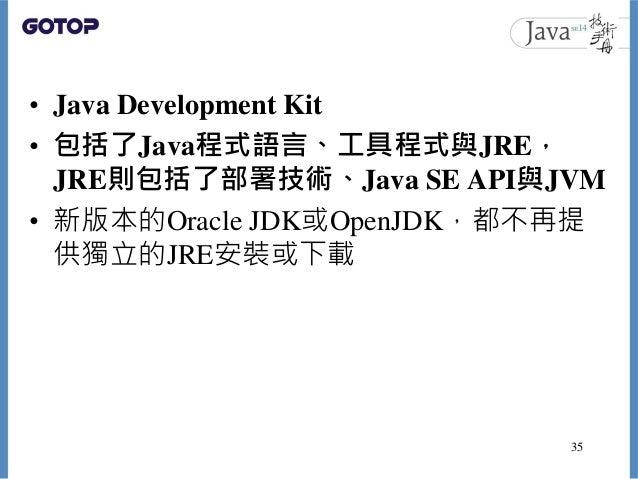 • Java Development Kit • 包括了Java程式語言、工具程式與JRE, JRE則包括了部署技術、Java SE API與JVM • 新版本的Oracle JDK或OpenJDK,都不再提 供獨立的JRE安裝或下載 35