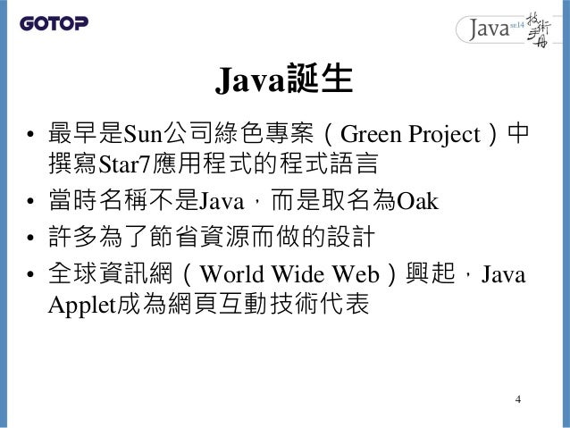 Java誕生 • 最早是Sun公司綠色專案(Green Project)中 撰寫Star7應用程式的程式語言 • 當時名稱不是Java,而是取名為Oak • 許多為了節省資源而做的設計 • 全球資訊網(World Wide Web)興起,Jav...
