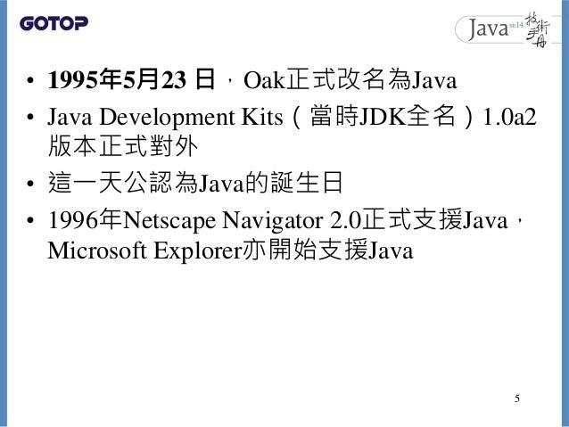 • 1995年5月23 日,Oak正式改名為Java • Java Development Kits(當時JDK全名)1.0a2 版本正式對外 • 這一天公認為Java的誕生日 • 1996年Netscape Navigator 2.0正式支援...