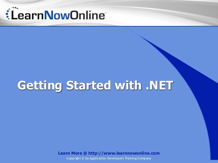 Getting Started with .NET      Learn More @ http://www.learnnowonline.com         Copyright © by Application Developers Tr...