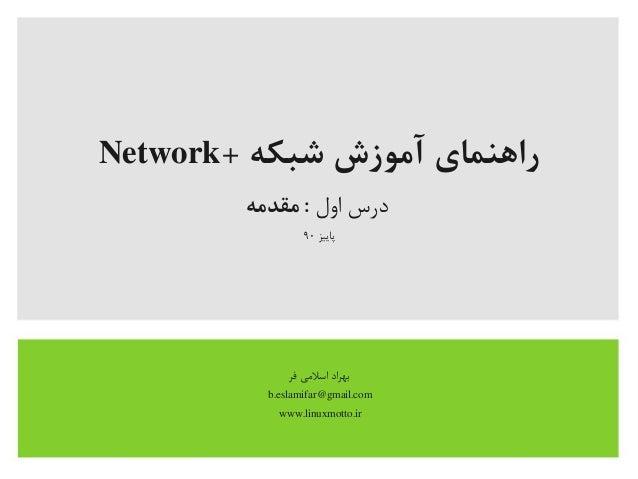 + شبکه آموزش راهنمایNetwork اول درسمقدمه : پاییز۹۰ فر اسلیمی بهراد b.eslamifar@gmail.com www.linuxmott...