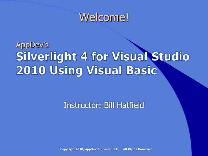 Welcome!<br />AppDev's<br />Silverlight 4 for Visual Studio 2010 Using Visual Basic<br />Instructor: Bill Hatfield<br />Co...