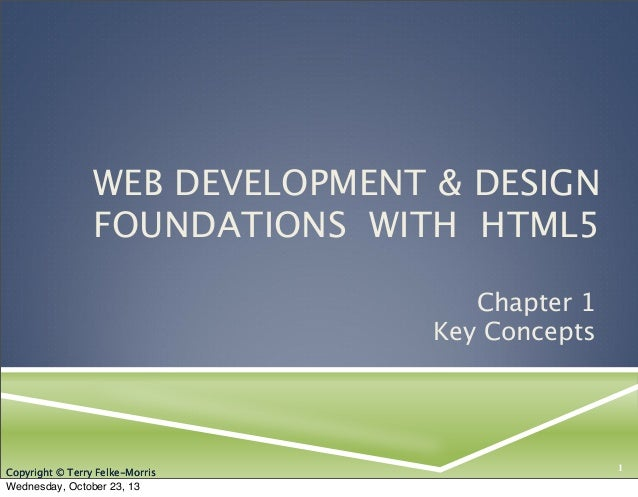 WEB DEVELOPMENT & DESIGN FOUNDATIONS WITH HTML5 Chapter 1 Key Concepts  Copyright © Terry Felke-Morris  Wednesday, October...